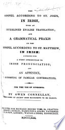 The Gospel according to St. John, in Irish, with an interlined English translation; and a grammatical praxis on the Gospel according to St. Matthew in Irish: accompanied with a short introduction to Irish pronunciation; and an appendix consisting of familiar conversations. By Owen Connellan
