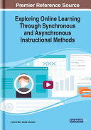 Exploring online learning through synchronous and asynchronous instructional methods / Cynthia Mary Sistek-Chandler, editor