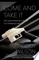 Come and Take It  : The Gun Printer's Guide to Thinking Free