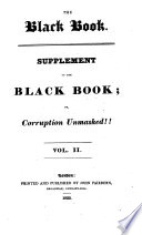 The Black Book Or Corruption Unmasked Being An Account Of Places Pensions And Sinecures The Revenues Of The Clergy And Landed Aristocracy The Salaries And Emoluments In Courts Of Justice And The Police Department Etc