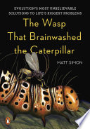The Wasp That Brainwashed the Caterpillar  : Evolution's Most Unbelievable Solutions to Life's Biggest Problems