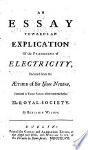 An Essay Towards An Explication Of The Ph Nomena Of Electricity Deduced From The Ther Of Sir Isaac Newton Contained In Three Papers Which Were Read Before The Royal Society By Benjamin Wilson