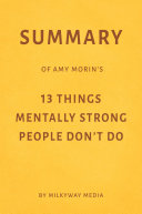 Summary of Amy Morin   s 13 Things Mentally Strong People Don   t Do by Milkyway Media