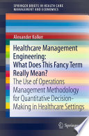 Healthcare Management Engineering: What Does This Fancy Term Really Mean?  : The Use of Operations Management Methodology for Quantitative Decision-Making in Healthcare Settings