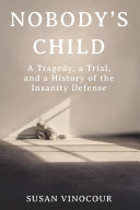 Pdf Nobody's Child: A Tragedy, a Trial, and a History of the Insanity Defense