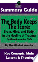 Summary The Body Keeps The Score Brain Mind And Body In The Healing Of Trauma By Dr Bessel Van Der Kolk The Mw Summary Guide Book