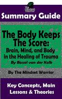 SUMMARY: The Body Keeps The Score: Brain, Mind, and Body in the Healing of Trauma: By Dr. Bessel van der Kolk | The MW Summary Guide Pdf/ePub eBook