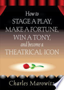 How To Stage A Play Make A Fortune Win A Tony And Become A Theatrical Icon