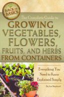 The Complete Guide to Growing Vegetables  Flowers  Fruits  and Herbs from Containers