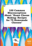 100 Common Misconceptions about Home Cheese Making