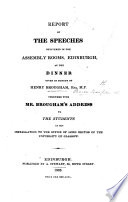 Report of the Speeches Delivered in the Assembly Rooms  Edinburgh  at the Dinner Given in Honour of Henry Brougham     Together with Mr  Brougham s Address to the Students at His Installation to the Office of Lord Rector of the University of Glasgow