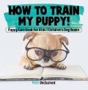 How To Train My Puppy! | Puppy Care Book for Kids | Children's Dog Books [Pdf/ePub] eBook