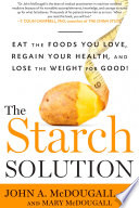 """The Starch Solution: Eat the Foods You Love, Regain Your Health, and Lose the Weight for Good!"" by John McDougall, Mary McDougall"
