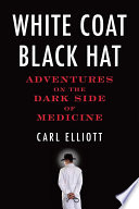 """White Coat, Black Hat: Adventures on the Dark Side of Medicine"" by Carl Elliott"