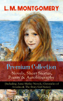 L  M  MONTGOMERY     Premium Collection  Novels  Short Stories  Poetry   Autobiography  Including Anne Shirley Novels  Chronicles of Avonlea   The Story Girl Series