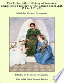 The Ecclesiastical History of Sozomen  Comprising a History of the Church From A D  323 to A D  425