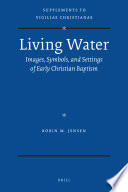 Living Water: Images, Symbols, and Settings of Early Christian Baptism