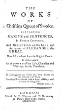 The Works of Christina Queen of Sweden  Containing Maxims and Sentences  in Twelve Centuries  and Reflections on the Life and Actions of Alexander the Great  Now First Translated from the Original French  To which is Prefix d  an Account of Her Life  Character and Writings  by the Translator