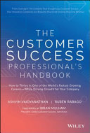 The customer success professional's handbook : how to thrive in one of the world's fastest growing careers-while driving growth for your company / Ashvin Vaidyanathan & Ruben Rabago