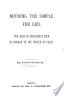 Nothing too simple for God  The hand of Providence seen in answer to the prayer of faith  By Louise Ernestina Book