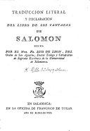 Traduccion literal y declaracion del libro de los Cantares de Salomon, hecha por el Mro. Fr. Luis de Leon. [With the Latin Vulgate version.] (Respuesta que desde su prision dá á sus émulos el R. P. M. Fr. Luis de Leon, en el año de 1573.).