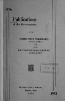 Publications Of The Governments Of The North West Territories 1876 1905 And Of The Province Of Saskatchewan 1905 1952