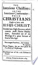 The Interiour Christian; Or the Interiour Conformity: which Christians Ought to Have with Jesus Christ ... Extracted Out of the Writings of a Great Servant of God of this Age [i.e. J. de Bernières Louvigni] ... Translated Out of the 12th. Edition in French. [The Translator's Epistle to the Reader Signed: A. L.]