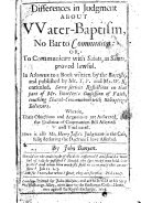 Differences in judgment about water baptism  no bar to communion  or  To communicate with saints  as saints  proved lawful  In answer to a book written by the Baptists  and published by mr  T P  and mr  W K  entituled  Some serious reflections on that part of mr  Bunyan s confession of faith  touching church communion with unbaptized believers