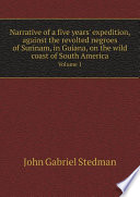 Narrative of a five years  expedition  against the revolted negroes of Surinam  in Guiana  on the wild coast of South America