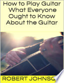 How to Play Guitar  What Everyone Ought to Know About the Guitar