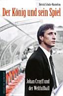 Der König und sein Spiel  : Johan Cruyff und der Weltfußball
