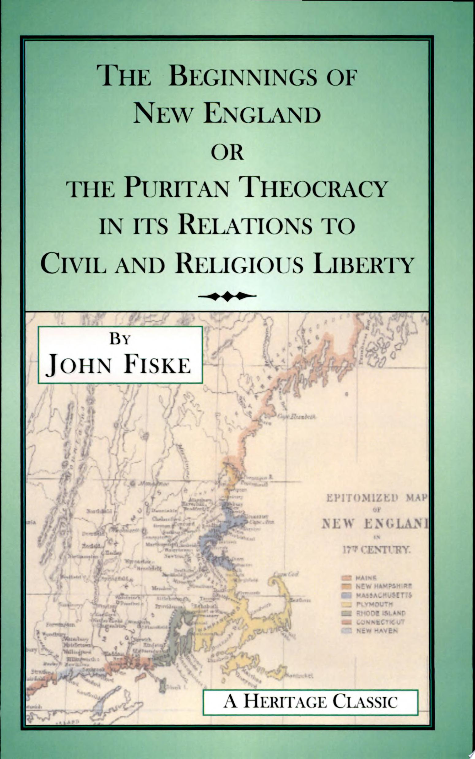 The Beginnings of New England Or the Puritan Theocracy in Its Relations to Civil and Religious Liberty