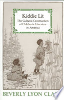 """""""Kiddie Lit: The Cultural Construction of Children's Literature in America"""" by Beverly Lyon Clark"""