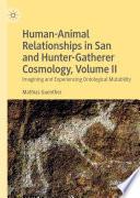 Human Animal Relationships in San and Hunter Gatherer Cosmology  Volume II