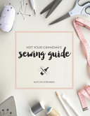 Not Your Grandma s Sewing Guide