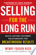 Selling for the Long Run  Build Lasting Customer Relationships for Breakthrough Results