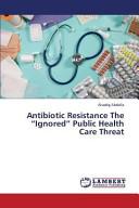 Antibiotic Resistance the Ignored Public Health Care Threat