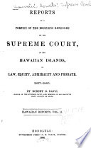 Reports of a Portion of the Decisions Rendered by the Supreme Court of the Hawaiian Islands in Law  Equity  Admiralty  and Probate