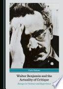 Walter Benjamin and the Actuality of Critique  Essays on Violence and Experience