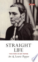 Straight Life The Story Of Art Pepper Book PDF