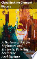A History of Art for Beginners and Students  Painting  Sculpture  Architecture