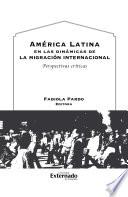 América Latina en las dinámicas de la migración internacional. Perspectivas críticas