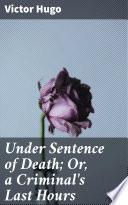 Under Sentence of Death  Or  a Criminal s Last Hours