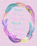 Start Where You Are Week at a Glance Diary: Get Organized. Get Focused. Take Action Today and Achieve Your Goals - Do What You Can, with What You Have