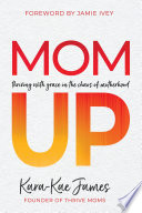 """""""Mom Up: Thriving with Grace in the Chaos of Motherhood"""" by Kara-Kae James, Jamie Ivey"""