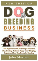 Dog Breeding Business  The Beginners Guide to Starting a Successful Dog Breeding Business  Puppy Care  Whelping  Popular and Best Dog Breeds