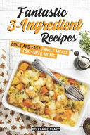 Fantastic 3 Ingredient Recipes  Quick and Easy Family Meals for Super Moms