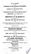 An Analysis of the principles of the Divine Government  in a series of conversations  and also conversations on some other interesting subjects     between A  P  and N  P   and a dissertation on the prophecies     together with a calculation shewing the exact time of the death of Christ     the rise and fall of the Beast  and the beginning of the Millennium  etc  Second edition