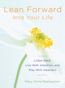 Lean Forward into Your Life: Listen Hard, Live With ...