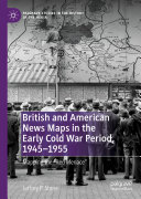 British and American News Maps in the Early Cold War Period, 1945–1955